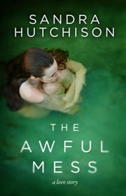 The Awful Mess - A Love Story ebook by Sandra Hutchison