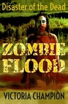 Zombie Flood: Disaster of the Dead ebook by Victoria Champion