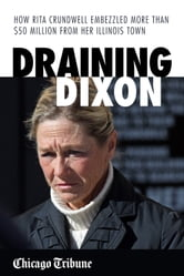 Draining Dixon - How Rita Crundwell Embezzled More Than $50 Million from Her Illinois Town ebook by Chicago Tribune Staff