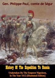 History Of The Expedition To Russia, Undertaken By The Emperor Napoleon, In The Year 1812 [Illustrated Edition] ebook by Gen. Philippe-Paul comte de Ségur