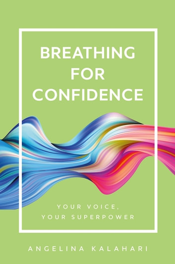 Breathing for Confidence - Your Voice, Your Superpower ebook by Angelina Kalahari
