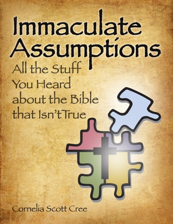 Immaculate Assumptions - All the Stuff You Heard About the Bible That Isn't True ebook by Cornelia Scott Cree