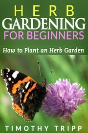 Herb Gardening For Beginners - How to Plant an Herb Garden ebook by Timothy Tripp