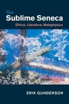 The Sublime Seneca - Ethics, Literature, Metaphysics ebook by Erik Gunderson