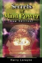 Secrets of Mind Power - Your Absolute, Quintessential, All You Wanted to Know, Complete Guide to Memory Mastery ebook by Harry Lorayne