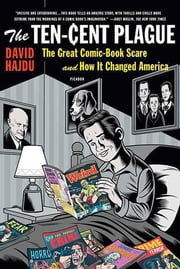 The Ten-Cent Plague - The Great Comic-Book Scare and How It Changed America ebook by David Hajdu