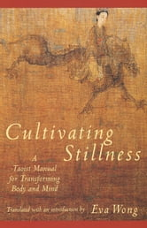 Cultivating Stillness - A Taoist Manual for Transforming Body and Mind ebook by Eva Wong,Shui-ch'ing Tzu