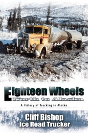 Eighteen Wheels North to Alaska - A History of Trucking in Alaska ebook by Cliff Bishop