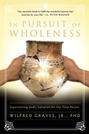 In Pursuit of Wholeness: Experiencing God's Salvation for the Total Person ebook by Wilfred Graves