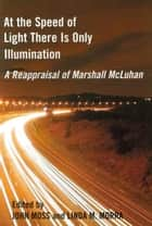 At the Speed of Light There is Only Illumination ebook by John Moss,Linda M. Morra