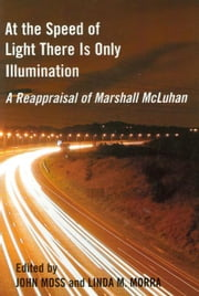 At the Speed of Light There is Only Illumination - A Reappraisal of Marshall McLuhan ebook by John Moss,Linda M. Morra