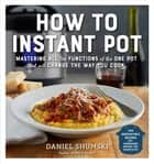 How to Instant Pot - Mastering All the Functions of the One Pot That Will Change the Way You Cook ebook by Daniel Shumski
