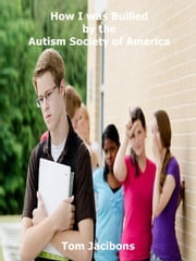 How I was Bullied by the Autism Society of America ebook by Tom Jacibons