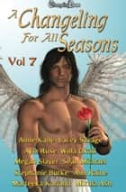 A Changeling For All Seasons 7 ebook by Willa Okati, Marteeka Karland, Lacey Savage,...