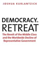 Democracy in Retreat - The Revolt of the Middle Class and the Worldwide Decline of Representative Government ebook by Joshua Kurlantzick