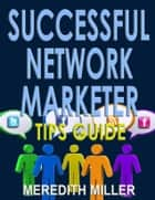 Successful Network Marketer Tips Guide ebook by Meredith Miller