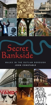 Secret Bankside: Walks in the Outlaw Borough ebook by John Constable