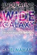 Undulating Through This Wide Galaxy - Undulating: Moving in a Smooth Wavelike Motion ebook by Hazel Mamaril