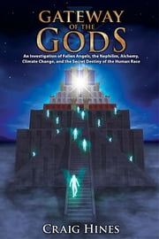 Gateway of the Gods: An Investigation of Fallen Angels, the Nephilim, Alchemy, Climate Change, and the Secret Destiny of the Human Race ebook by Hines, Craig