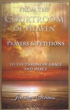 From The Courtroom of Heaven - Prayers and Petitions 電子書 by Jeanette Strauss