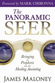 The Panoramic Seer: Bringing the Prophetic into the Healing Anointing ebook by James Maloney,Mark Chironna