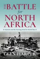 The Battle for North Africa - El Alamein and the Turning Point for World War II ebook by Glyn Harper