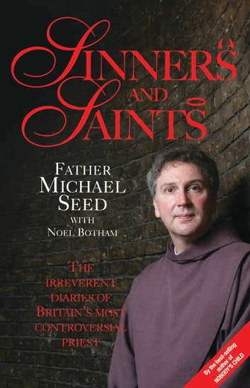 Sinners and Saints - The Irreverent Diaries of Britain's Most Controversial Saint ebook by Father Michael Seed,Noel Botham