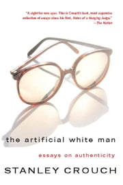 The Artificial White Man - Essays on Authenticity ebook by Stanley Crouch