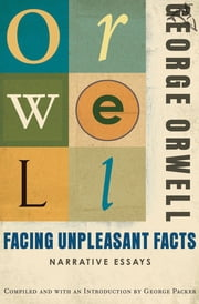 Facing Unpleasant Facts - Narrative Essays ebook by George Orwell, George Packer
