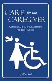Care for the Caregiver - Comfort and Encouragement for the Journey ebook by Cynthia Hill