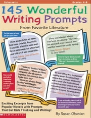 145 Wonderful Writing Prompts from Favorite Literature: Exciting Excerpts from Popular Novels with Prompts That Get Kids Thinking and Writing! ebook by Ohanian, Susan
