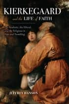 Kierkegaard and the Life of Faith - The Aesthetic, the Ethical, and the Religious in Fear and Trembling ebook by Jeffrey A. Hanson