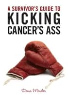 A Survivor's Guide to Kicking Cancer's Ass ebook by Dena Mendes