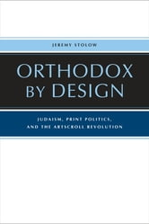 Orthodox by Design - Judaism, Print Politics, and the ArtScroll Revolution ebook by Jeremy Stolow