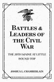 Battles & Leaders of the Civil War: The 20th Maine at Little Round Top ebook by Joshua L. Chamberlain