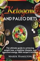 Ketogenic and Paleo Diets: The ultimate guide to achieving weight loss, a healthier lifestyle, and improved energy. With recipe's included ebook by Marek Hamilton