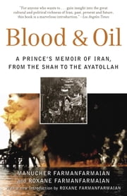 Blood & Oil - A Prince's Memoir of Iran, from the Shah to the Ayatollah ebook by Manucher Farmanfarmaian,Roxane Farmanfarmaian