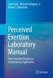 Perceived Exertion Laboratory Manual - From Standard Practice to Contemporary Application ebook by Luke Haile,Michael Gallagher, Jr.,Robert J. Robertson