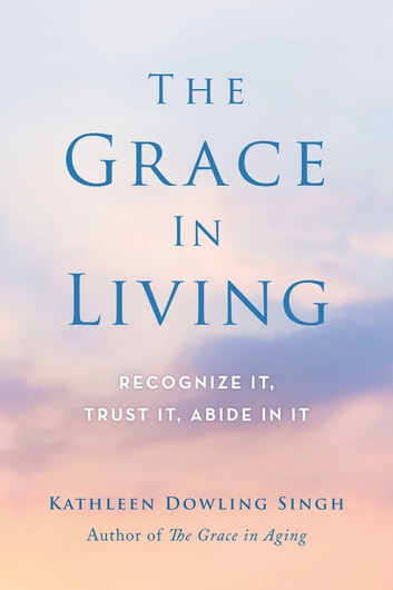 The Grace in Living - Recognize It, Trust It, Abide in It ebook by Kathleen Dowling Singh