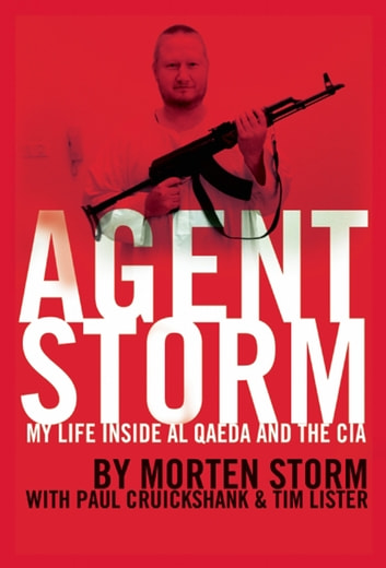 Agent Storm - My Life Inside al Qaeda and the CIA ebook by Morten Storm,Paul Cruickshank,Tim Lister