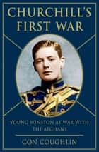 Churchill's First War - Young Winston at War with the Afghans ebook by Con Coughlin