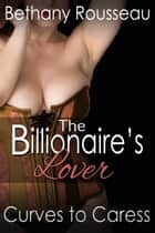 The Billionaire's Lover: Curves To Caress (Part Two) ebook by Bethany Rousseau