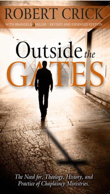 Outside the Gates - The Need for Theology, History, and Practice of Chaplaincy Ministries ebook by Robert Crick