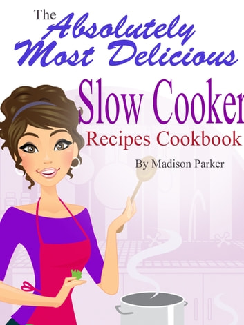 The Absolutely Most Delicious Slow Cooker Recipes Cookbook ebook by Madison Parker