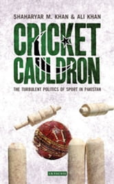 Cricket Cauldron - The Turbulent Politics of Sport in Pakistan ebook by Shaharyar M Khan,Ali Khan