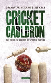 Cricket Cauldron - The Turbulent Politics of Sport in Pakistan ebook by Shaharyar M Khan, Ali Khan