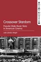 Crossover Stardom - Popular Male Music Stars in American Cinema ebook by Julie Lobalzo Wright