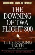 The Downing of TWA Flight 800 - The Shocking Truth ebook by James Sanders
