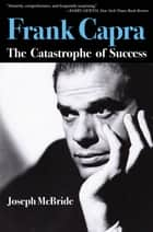 Frank Capra - The Catastrophe of Success ebook by Joseph McBride