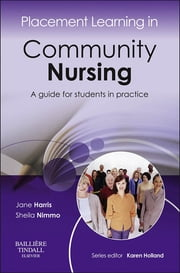 Placement Learning in Community Nursing - A guide for students in practice ebook by Jane Harris,Sheila Nimmo,Karen Holland